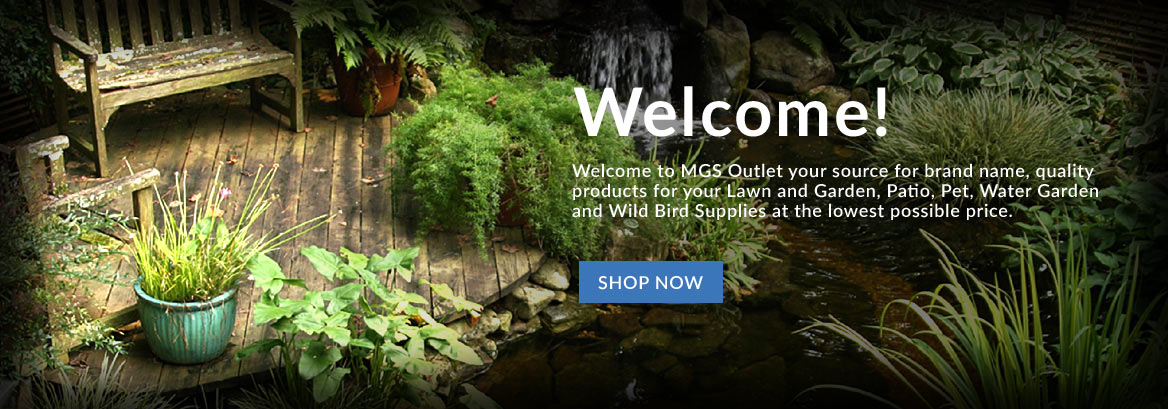 Welcome! - Welcome to MGS Outlet your source for brand name, quality products for your Lawn and Garden, Patio, Pet, Water Garden and Wild Bird Supplies at the lowest possible price. - Shop Now