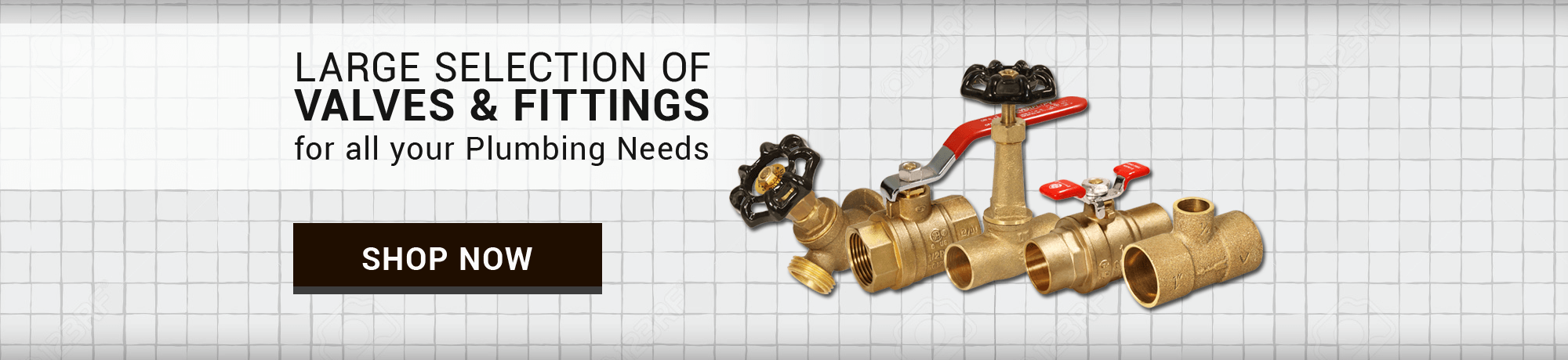 LARGE SELECTION OF VALVES & FITTINGS for all your Plumbing Needs . SHOP NOW
