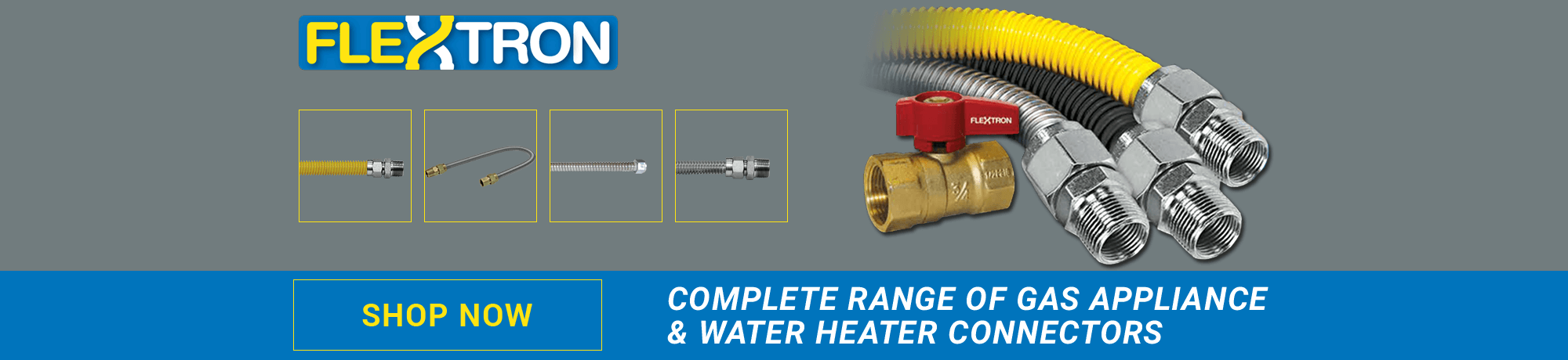 Complete range of Gas Appliance & Water Heater Connectors . SHOP NOW