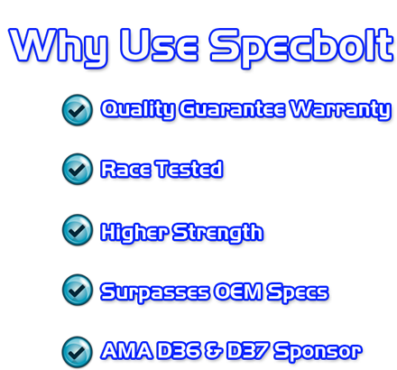 Why Use Specbolt - Quality Guarantee Warranty - Race Tested - Higher Strength - Surpasses OEM Specs - AMA D36 & D37 Sponsor