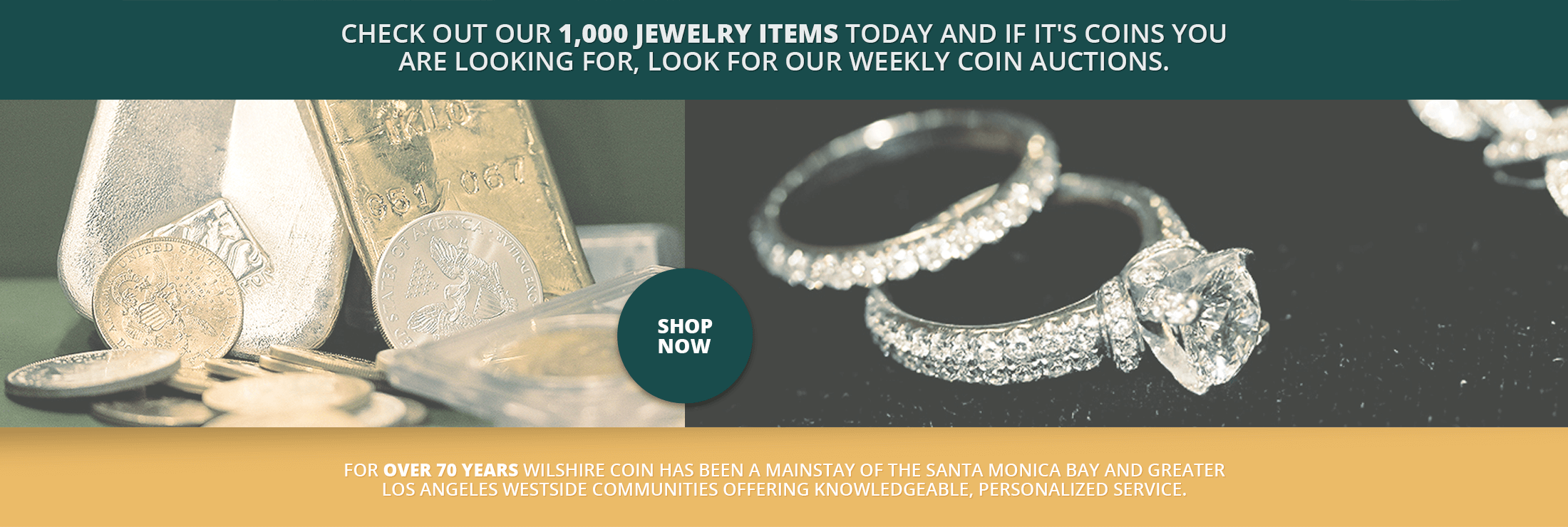 Check out our 1,000 jewelry items today and if it's coins you are looking for, look for our weekly coin auctions. - For over 70 years Wilshire Coin has been a mainstay of the Santa Monica Bay and greater Los Angeles Westside communities offering knowledgeable, personalized service.