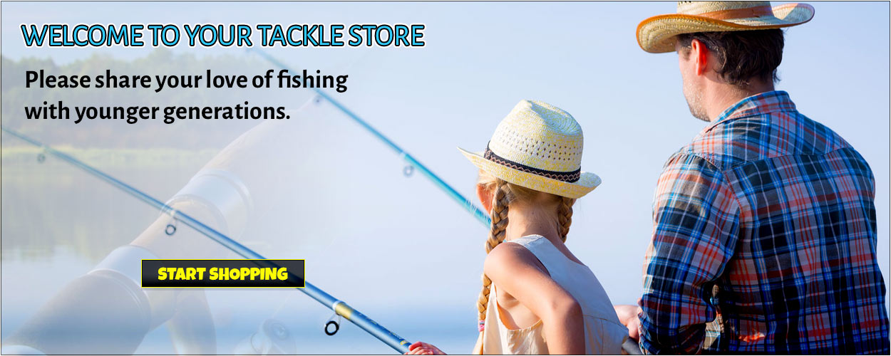 WELCOME TO YOUR TACKLE STORE . Please share your love of fishing with younger generations. Start Shopping