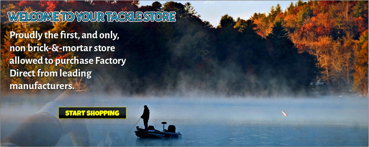 WELCOME TO YOUR TACKLE STORE .Proudly the first, and only, non brick-&-mortar store allowed to purchase Factory Direct from leading manufacturers. Start Shopping